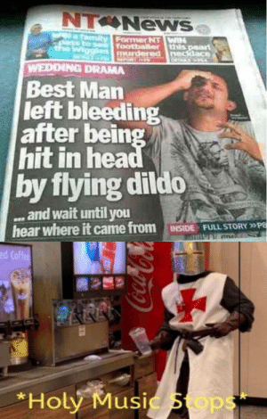 What the Kentucky-fried fuck?: NT News  Nafamily  chanss bo t  the  Former NTWIH  footballer this peart  murdered necklace  PORT AA  WEDDING DRAMA  Best Man  left bleeding  after being  hit in head  by flying dildo  ... and wait until you  hear where it came from  INSIDE FULL STORY »PE  ed Coffee  *Holy Music Stops What the Kentucky-fried fuck?
