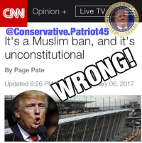 CNN has the worst opinions section! I found this one, and it's WRONG! Fake News, aka @CNN , can't ever make something right. Partners United: @usa_ohio_constitutionalist @nathangarza101 @pro_life_1_ @the_conservative_christian @fabulous.conservative @conservative_merica2016 @conservative_cola @republicannuke @get_it_right_America @Christian_Conservatives_ @ConservativeCircle @TriumphWithTrump @conservativemovement @ny_conservative1776 @_fake_news_ * * * * * * * Tags (ignore): Trump2016 God American Love Unity Joy Respect AmericanWarriors Guns ThankAVeteran Veterans alllivesmatter bluelivesmatter Christian Conservative Republican EndAbortion DefundPP HeartbeatBill ProLife HillaryForPrison BuildTheWall LegalImmigration 2ndAmendment EndGunFreeZones: NT OFT  CNN Opinion  Live TV  It's a Muslim ban, and it's  unconstitutional  By Page Pate  ary 06, 2017  Updated 8:26 PM CNN has the worst opinions section! I found this one, and it's WRONG! Fake News, aka @CNN , can't ever make something right. Partners United: @usa_ohio_constitutionalist @nathangarza101 @pro_life_1_ @the_conservative_christian @fabulous.conservative @conservative_merica2016 @conservative_cola @republicannuke @get_it_right_America @Christian_Conservatives_ @ConservativeCircle @TriumphWithTrump @conservativemovement @ny_conservative1776 @_fake_news_ * * * * * * * Tags (ignore): Trump2016 God American Love Unity Joy Respect AmericanWarriors Guns ThankAVeteran Veterans alllivesmatter bluelivesmatter Christian Conservative Republican EndAbortion DefundPP HeartbeatBill ProLife HillaryForPrison BuildTheWall LegalImmigration 2ndAmendment EndGunFreeZones