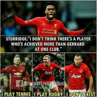 """What you on about @iamdanielsturridge 😂😂: NT  Standard  Chartered  STURRIDGE:""""I DON'T THINK THERE'S A PLAYER  WHO'S ACHIEVED MORE THAN GERRARD  AT ONE CLUB.""""  #MJJ  AON  I PLAY TENNIS  PLAY RUGBYI DONT EXIST What you on about @iamdanielsturridge 😂😂"""