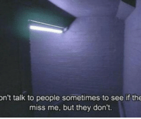 They, Miss, and Miss Me: n't talk to people sometimes to see if the  miss me, but they don't.
