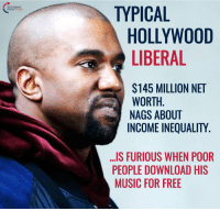 Lol, Memes, and Music: NT USA  TYPICAL  HOLLYWOOD  LIBERAL  $145 MILLION NET  WORTH  NAGS ABOUT  INCOME INEQUALITY  ...IS FURIOUS WHEN POOR  PEOPLE DOWNLOAD HIS  MUSIC FOR FREE LOL!  #BigGovSucks
