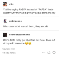 """<p>RIP, At least he doesn&rsquo;t have to pay back those loans&hellip; (via /r/BlackPeopleTwitter)</p>: ntbx  Y'all be saying FASFA instead of """"FAFSA"""" that's  exactly why they ain't giving y'all no damn money  antiknuckles  Who cares what we call them, they aint shi  doomfistsbabymama  Damn fasfa really got shooters out here. Took out  ol boy mid sentence  Source: ntbx  19,435 notes <p>RIP, At least he doesn&rsquo;t have to pay back those loans&hellip; (via /r/BlackPeopleTwitter)</p>"""