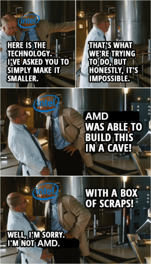 Iron AMD: ntel  HERE IS THE  TECHNOLOGY.  U'VE ASKED YOU TO  SIMPLY MAKE IT  SMALLER.  THAT'S WHAT  WE'RE TRYING  TO DO, BUT  HONESTLY, IT'S  IMPOSSIBLE.  atet  AMD  WAS ABLE TO  BUILD THIS  IN A CAVE!  fotel  WITH A BOX  OF SCRAPS!  WELL, I'M SORRY.  I'M NOT AMD. Iron AMD