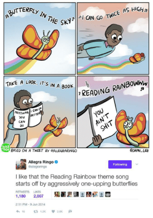 Shit, Rainbow, and Song: NTERFLY IN THE  SKY  N GO TWICE AS HIGHa  TAKE A LO0K, IT'S  A LOOK İT'S IN A B00ト11, READ!  ANYTHINBeT  THINGII CAN DO  YOU  AIN'T  YoBeTTER  CAN  0o  SHIT  WEB  TOON  BASED ON A TWEET By eALLEGRARINGO  CDAMI LEE  Allegra Ringo  @allegraringo  Following  I like that the Reading Rainbow theme song  starts off by aggressively one-upping butterflies  RETWEETS LIKES  1,180 2,007  2:11 PM-9 Jun 2014  わ16 £71.2K  2.0K