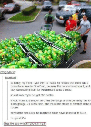 makeuphall:  The 30 Funniest Conversations You'll See On Tumblr  : ntergaylactic  freakbas  so today, my friend Tyler went to Publix, he noticed that there was a  promotional sale for Sun Drop, because like no one here buys it, and  they were selling them for like almost 6 cents a bottle  so naturally, Tyler bought 600 bottles.  it took 3 cars to transport all of the Sun Drop, and he currently has 70  in his garage, 70 in his room, and the rest is stored at another friend's  house  without the discounts, his purchase would have added up to $935  he spent $34  hes the guy we learn about in math makeuphall:  The 30 Funniest Conversations You'll See On Tumblr