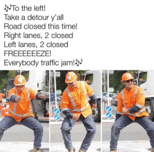 Traffic, Time, and Jam: NTO the left!  Take a detour y'all  Road closed this time!  Right lanes, 2 closed  Left lanes, 2 closed  FREEEEEEZE!  Everybody traffic jam!N  GO Welcome to the midwest.