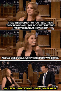 """<p><a href=""""https://www.youtube.com/watch?v=zXrZGvH76CA&amp;list=UU8-Th83bH_thdKZDJCrn88g&amp;index=1"""" target=""""_blank"""">Jessica Chastain got mistaken for Bryce Dallas Howard, and she just went with it.</a><br/></p><p>[ <a href=""""http://www.nbc.com/the-tonight-show/video/partying-helped-jessica-chastain-shake-off-the-creeps-from-crimson-peak/2922088"""" target=""""_blank"""">Part 2</a> ]</p>: NTONI  I HAD THIS MOMENT OF """"DO I TELL THEM  THEYRE WRONG [.. OR DO I JUST PRETEND  I'M BRYCE [DALLAS HOWARD]?""""  AND AS ONE DOES,I JUST PRETENDED IWAS BRYCE  OH, I SIGN """"JIMMY KIMMEL"""" EVERY OTHER WEEK. <p><a href=""""https://www.youtube.com/watch?v=zXrZGvH76CA&amp;list=UU8-Th83bH_thdKZDJCrn88g&amp;index=1"""" target=""""_blank"""">Jessica Chastain got mistaken for Bryce Dallas Howard, and she just went with it.</a><br/></p><p>[ <a href=""""http://www.nbc.com/the-tonight-show/video/partying-helped-jessica-chastain-shake-off-the-creeps-from-crimson-peak/2922088"""" target=""""_blank"""">Part 2</a> ]</p>"""