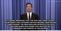 "England, Kim Kardashian, and New England Patriots: NTONIGHT  IT'S BEING REPORTED THAT THE JETS HAD THEIR LOCKER  ROOM SWEPT FOR LISTENING DEVICES BEFORE THEIR RECENT  GAME AGAINST THE NEW ENGLAND PATRIOTS.THE JETS  BECAME SUSPICIOUS WHEN THEY NOTICED AN  UNMARKED VAN PARKED IN THE SHOWER <h2><a href=""http://www.nbc.com/the-tonight-show/video/kansas-city-royals-win-world-series-shaq-and-kim-kardashian-talk-moon-travel-monologue/2930312"" target=""_blank"">""That shouldn't be there.""</a></h2>"