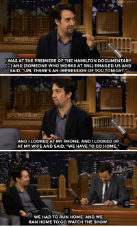 """Phone, Run, and Snl: NTONIGHT  IWAS AT THE PREMIERE OF THE HAMILTON DOCUMENTARY  [..J AND [SOMEONE WHO WORKS AT SNL] EMAILED US AND  SAID, """"UM, THERE'S AN IMPRESSION OF YOU TONIGHT.   ANDI LOOKED AT MY PHONE, AND I LOOKED UP  AT MY WIFE AND SAID, """"WE HAVE TO GO HOME.""""   """"#FALLONTONIGHT  WE HAD TO RUN HOME. AND WE  RAN HOME TO GO WATCH THE SHOW. <p><a class=""""tumblelog"""" href=""""https://tmblr.co/mLQYxGeVMV-PQrKiJZ_vCMw"""" target=""""_blank"""">@linmanuel</a> dropped everything <a href=""""https://www.youtube.com/watch?v=ZmRw7mJuB0c&amp;list=UU8-Th83bH_thdKZDJCrn88g"""" target=""""_blank"""">to see Cecily Strong&rsquo;s impression of him</a> on <a class=""""tumblelog"""" href=""""https://tmblr.co/mB-Wm_cenWtc03w62FRwf1A"""" target=""""_blank"""">@nbcsnl</a>.<br/></p>"""