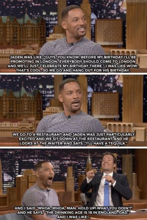 "Will smith gets tricked by his son: NTONIGHT  JADEN WAS LIKES GUYSAYOU KNOW BEFORE MY BIRTHDAY I'LL BE  PROMOTING IN LONDON EVERYBODY SHOULD COMETO LONDON  AND WE'LL JUSTCELEBRATE MY BIRTHDAY THERE. WAS LIKEwow  THAT'S COOL. SO WE GOAND HANG OUT FOR HIS BIRTHDAY  WE GO TO A RESTAURANT AND JADEN WAS JUST PARTICULARLY  EXCITED AND WE SIT DOWN AT THE RESTAURANTAND HE  LOOKS ATTHE WAITERIAND SAYS; 'LL HAVE A TE UILA.""  AND I SAID ""WHOA WHOA, MAN. HOLD UP!WHAT YOU DOIN'?""  AND HE SAYS,""THE DRINKING AGE IS 18 IN ENGLAND,DAD  AND IWAS LIKE.. Will smith gets tricked by his son"