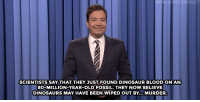 """<p><b>- <a href=""""http://www.nbc.com/the-tonight-show/video/republican-presidential-candidates-fave-foods-vladimir-putins-biker-gang-kids-show-monologue/2953223"""" target=""""_blank"""">Jimmy Fallon's Monologue; December 11, 2015</a></b></p>: NTONIGHT  SCIENTISTS SAY THAT THEY JUST FOUND DINOSAUR BLOODON AN  80-MILLION-YEAR-OLD FOSSIL. THEY NOW BELIEVE  DINOSAURS MAY HAVE BEEN WIPED OUT BY... MURDER <p><b>- <a href=""""http://www.nbc.com/the-tonight-show/video/republican-presidential-candidates-fave-foods-vladimir-putins-biker-gang-kids-show-monologue/2953223"""" target=""""_blank"""">Jimmy Fallon's Monologue; December 11, 2015</a></b></p>"""