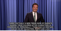 """<p><b>- Jimmy Fallon's Monologue; July 29, 2016</b></p><p>[ <a href=""""http://www.nbc.com/the-tonight-show/video/tim-kaines-dnc-speech-as-michael-caine-kim-kardashian-wants-more-privacy-monologue/3077007"""" target=""""_blank"""">Part 1</a> / <a href=""""http://www.nbc.com/the-tonight-show/video/parents-name-kids-after-pokemon-go-characters-jimmys-mono-musical-monologue/3077008"""" target=""""_blank"""">Part 2</a> ]</p>: NTONIGHT  THERE'S ACTUALLY A NEW TREND NOW OF PARENTS  NAMING THEIR CHILDREN AFTER CHARACTERS IN  POKEMON GO. PERSONALLY, I THINKTHIS IS A MISTAKE,  ANDSO DO MY DAUGHTERS, MARIO AND LUIGI. <p><b>- Jimmy Fallon's Monologue; July 29, 2016</b></p><p>[ <a href=""""http://www.nbc.com/the-tonight-show/video/tim-kaines-dnc-speech-as-michael-caine-kim-kardashian-wants-more-privacy-monologue/3077007"""" target=""""_blank"""">Part 1</a> / <a href=""""http://www.nbc.com/the-tonight-show/video/parents-name-kids-after-pokemon-go-characters-jimmys-mono-musical-monologue/3077008"""" target=""""_blank"""">Part 2</a> ]</p>"""