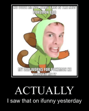 Dad, Dude, and Pokemon: NU DUDE IM NUTLYING THISIS THE NEW  POKEMON BRO  MY DAD WORKS FOR POKEMON HE  ACTUALLY  I saw that on ifunny yesterday Owned