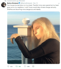 "devon-aoki: sharp-tender-shock: The best thing about this is the word ""were""…she can't let you forget she has MULTIPLE houses : nuanced opinion guy Retweeted  Barbra Streisand @BarbraStreisand Dec 13  Two houses burned down on my street. Thankful mine were spared but my heart  goes out to my neighbors. I wish Trump would take climate change seriously  Wildfires are becoming more dangerous and deadly  424 t 582 4.9 devon-aoki: sharp-tender-shock: The best thing about this is the word ""were""…she can't let you forget she has MULTIPLE houses"