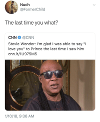 "Blackpeopletwitter, cnn.com, and Love: Nuch  @FormerChild  HT  The last time you what?  CNN@CNN  Stevie Wonder: I'm glad I was able to say ""I  love you"" to Prince the last time I saw him  cnn.it/1U975M5  1/10/18, 9:36 AM <p>Excuse me? (via /r/BlackPeopleTwitter)</p>"