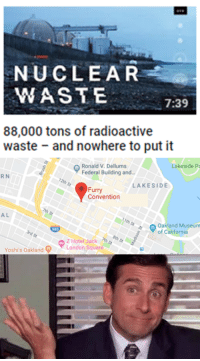 California, Square, and Furry: NUCLEAR  WASTE  7:39  88,000 tons of radioactive  waste and nowhere to put it  Ronald V. Dellums  Federal Building and.  Lakeside Pa  R N  LAKESIDE  Furry  Convention  A L  Oakland Museum  of California  Yoshi's OaklandLondon Square