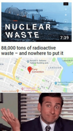 Memes, California, and Hotel: NUCLEAR  WASTE  7:39  88,000 tons of radioactive  waste and nowhere to put it  Ronald V. Dellums  Federal Building and.  Lakeside P  RN  LAKESIDE  Furry  Convention  AL  Oakland Museum  of California  Z Hotel Jack  ▼London Square  Yoshis Oakland? Whatever happens, happens via /r/memes https://ift.tt/2Cxtb8v