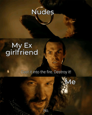 Fire, Nudes, and Girlfriend: Nudes  Мy Ex  girlfriend  Cast it into the fire. Destroy it!  Ме  No. BTW I dont have a girlfriend