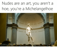 Facebook, Hoe, and Memes: Nudes are an art, you aren't a  hoe, you're a Michelangelhoe  LASSICAL ART MEMES  facebook.com
