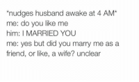 Unclear: nudges husband awake at 4 AM*  me: do you like me  him: I MARRIED YOU  me: yes but did you marry me as a  friend, or like, a wife? unclear