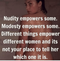 Women, Modesty, and Her: Nudity empowers some.  Modesty empowers some.  Different things empower  different women and its  not your place to tell her  which one it is.