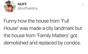 Guess that house didn't………..matter (via /r/BlackPeopleTwitter): NUFF  @nuffsaidny  Funny how the house from 'Full  House' was made a city landmark but  the house from 'Family Matters' got  demolished and replaced by condos. Guess that house didn't………..matter (via /r/BlackPeopleTwitter)