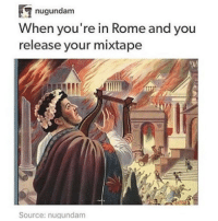 Memes, Mixtapes, and Gundam: nugundam  When you're in Rome and you  release your mixtape  Source: nu gundam IM SO SORRY BECAUSE I FORGOT I POSTED THAT THING ABOUT MESSAGING US IM SORRY IM AN IDIOT 100% OF THE TIME -maeve❤️❤️