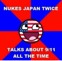 murica: NUKES JAPAN TWICE  TALKS ABOUT 9/11  ALL THE TIME murica
