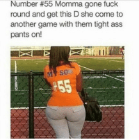 Ass, Funny, and Instagram: Number #55 Momma gone fuck  round and get this D she come to  another game with them tight ass  pants on! lmao petty nofucksgiven lol funny funnyshit funnymemes funnymeme laughs laugh tbh igers instagramers nochill instadaily instagood instagram instamood instacool memes meme hilarious 😂 😭 instalike