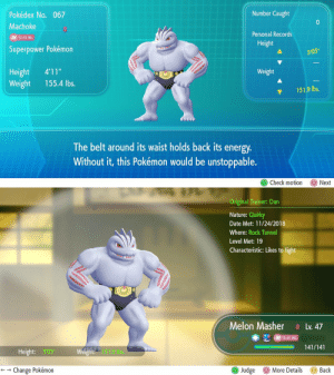 "Energy, Pokemon, and Tits: Number Caught  Pokédex No. 067  Machoke  Personal Records  I FIGHTING  Height  Superpower Pokémon  505""  Height 4'11""  Weight 155.4 lbs.  Weight  151.9 lbs,  The belt around its waist holds back its energy  Without it, this Pokémon would be unstoppable.  Check motion Next   Original Trainer: Dan  Nature: Quirky  Date Met: 11/24/2018  Where: Rock Tunnel  Level Met: 19  Characteristic: Likes to fight  Melon MasherLv. 47  (MAI FIGHT IN  -141/141  ー  Height: 505  151.9 bs.  () More Details  ← → Change Pokémon  Judge  Back deepermadness:  Strong, quirky and likes to fight with her tits out. Only her belt stops her from ruling the world.Melon Masher seemed like an apt name."