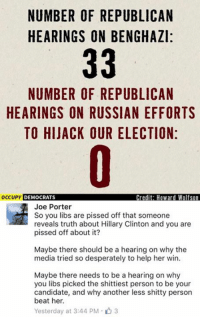 (GC): NUMBER OF REPUBLICAN  HEARINGS ON BENGHAZI:  33  NUMBER OF REPUBLICAN  HEARINGS ON RUSSIAN EFFORTS  TO HIJACK OUR ELECTION:  occupy DEMOCRATS  Credit: Howard Wolfson  Joe Porter  So you libs are pissed off that someone  reveals truth about Hillary Clinton and you are  pissed off about it?  Maybe there should be a hearing on why the  media tried so desperately to help her win.  Maybe there needs to be a hearing on why  you libs picked the shittiest person to be your  candidate, and why another less shitty person  beat her.  Yesterday at 3:44 PM 3 (GC)