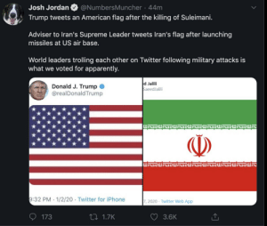 Yay War: @NumbersMuncher · 44m  Josh Jordan  Trump tweets an American flag after the killing of Suleimani.  Adviser to Iran's Supreme Leader tweets Iran's flag after launching  missiles at US air base.  World leaders trolling each other on Twitter following military attacks is  what we voted for apparently.  d Jalili  SaeedJalili  Donald J. Trump  @realDonald Trump  H 트  ()  nszwlaszwa  9:32 PM 1/2/20 · Twitter for iPhone  7, 2020 · Twitter Web App  27 1.7K  173  3.6K Yay War