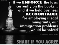 Do you agree with Senator Tom Cotton here?: NumbersUSA  If we ENFORCE the laws  currently on the books  and if we held business  ACCOUNTABLE  for employing illegal  immigrants, our  immigration problems  would be solved  Senator Tom Cotton  SHARE IF YOU AGREE Do you agree with Senator Tom Cotton here?