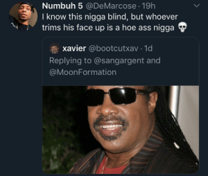 Barber gave him the full circle: Numbuh 5 @DeMarcose 19h  I know this nigga blind, but whoever  trims his face up is a hoe ass nigga  xavier @bootcutxav 1d  Replying to @sangargent and  @MoonFormation Barber gave him the full circle