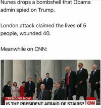 America, cnn.com, and Memes: Nunes drops a bombshell that Obama  admin spied on Trump.  London attack claimed the lives of 5  people, wounded 40.  Meanwhile on CNN:  TRENDING NOW  IS THF PRESIDENT AFRAID OF STAIRS2 EN  ONN CNN is a joke. liberal maga conservative constitution like follow presidenttrump resist stupidliberals merica america stupiddemocrats donaldtrump trump2016 patriot trump yeeyee presidentdonaldtrump draintheswamp makeamericagreatagain trumptrain triggered Partners --------------------- @too_savage_for_democrats🐍 @raised_right_🐘 @conservativemovement🎯 @millennial_republicans🇺🇸 @conservative.nation1776😎 @floridaconservatives🌴