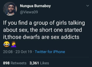 They love it more. (via /r/BlackPeopleTwitter): Nungua Burnaboy  @Views09  If you find a group of girls talking  about sex, the short one started  it,those dwarfs are sex addicts  20:08 23 Oct 19 Twitter for iPhone  898 Retweets 3,361 Likes They love it more. (via /r/BlackPeopleTwitter)