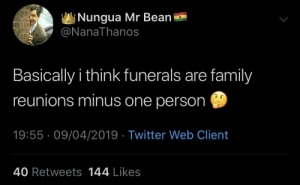 Dank, Family, and Memes: Nungua Mr Bean  NanaThanos  Basically i think funerals are family  reunions minus one person  19:55-09/04/2019 Twitter Web Client  40 Retweets 144 Likes Vicious Cycle by JustinSaneCesc MORE MEMES