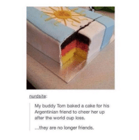 Baked, Friends, and Memes: nurdsite:  My buddy Tom baked a cake for his  Argentinian friend to cheer her up  after the world cup loss.  ..they are no longer friends. Worst friend ever! 😂😂✋🏽 Friends Cake WorldCup Final Germany Argentina