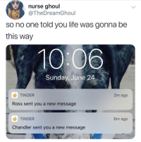 Life, Love, and Memes: nurse ghoul  @TheDreamGhoul  so no one told you life was gonna be  this way  10:06  Sunday, June 24  TINDER  Ross sent you a new message  2m ago  TINDER  6m ago  Chandler sent you a new message your job's a joke, you're broke, you're love life's DOA