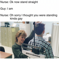 It's 2016 fam you can stand anyway that you like: Nurse: Ok now stand straight  Guy: I am  Nurse: Oh Sorry thought you Were Standing  kinda gay  @Gucci Gameboy It's 2016 fam you can stand anyway that you like