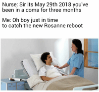 Time, ReBoot, and Been: Nurse: Sir its May 29th 2018 you've  been in a coma for three months  Me: Oh boy just in time  to catch the new Rosanne reboot