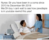youtube.com, Been, and Boy: Nurse: Sir you have been in a coma since  2013 its December 6th 2018  Me:Oh boy i cant wait to see how pewdiepie  is in youtube rewind this year!  u/NathanGettman  made with mematic