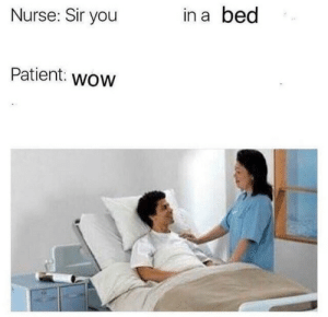 Wow, Patient, and You: Nurse: Sir you  in a bed  Patient: wOW