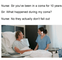 Fall, Been, and Fall Out: Nurse: Sir you've been in a coma for 10 years  Sir: What happened during my coma?  Nurse: No they actually don't fall out  sFu Smells like broke in here