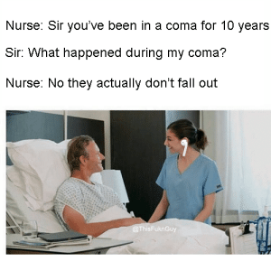 Dank, Fall, and Memes: Nurse: Sir you've been in a coma for 10 years  Sir: What happened during my coma?  Nurse: No they actually don't fall out  sFu Smells like broke in here by Johnbshava MORE MEMES