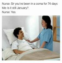 Funny, Girl Memes, and Been: Nurse: Sir you've been in a coma for 74 days  Me: Is it still January?  Nurse: Yes  @thenewsclan Will January ever end @thenewsclan