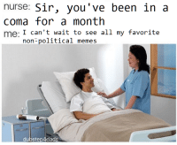 <p>Me neither man, me neither</p>: nurse: Sir, you've been in a  coma for a month  me: I can't wait to see all my favorite  aCo  non-political memes  dubstep4dads <p>Me neither man, me neither</p>