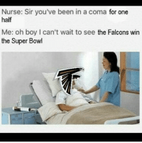 Memes, 🤖, and Coma: Nurse: Sir you've been in a coma for one  half  Me: oh boy l can't wait to see the Falcons win  the Super Bowl Ight last Super Bowl meme 😭😭😭😭😭😭😭😭