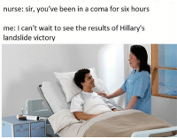 nurse: sir, you've been in a coma for six hours  me: I can't wait to see the results of Hillary's  landslide victory Sheesh