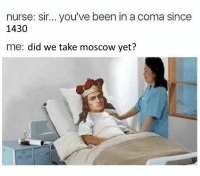 From a fan: nurse: sir... you've been in a coma since  1430  me: did we take moscow yet? From a fan